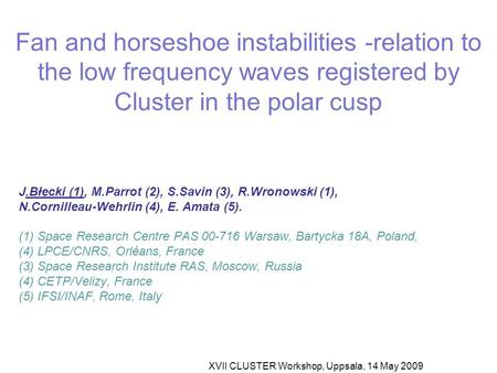 XVII CLUSTER Workshop, Uppsala, 14 May 2009 Fan and horseshoe instabilities -relation to the low frequency waves registered by Cluster in the polar cusp.