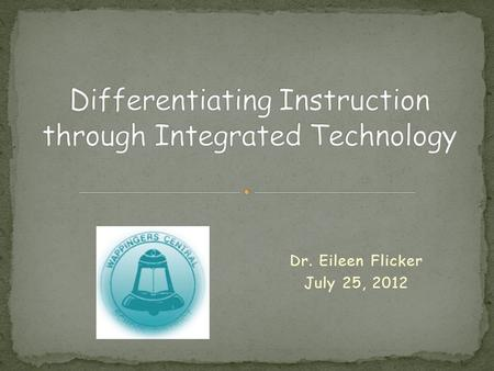 Dr. Eileen Flicker July 25, 2012. Methods & strategies for integrating technology in our classrooms Differentiated instruction Engaging students Prepare.