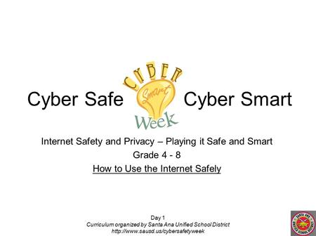 Day 1 Curriculum organized by Santa Ana Unified School District  Internet Safety and Privacy – Playing it Safe and Smart.