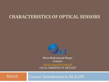 CHARACTERISTICS OF OPTICAL SENSORS Course: Introduction to RS & DIP Mirza Muhammad Waqar Contact: +92-21-34650765-79 EXT:2257 RG610.