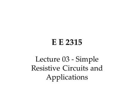 E E 2315 Lecture 03 - Simple Resistive Circuits and Applications.