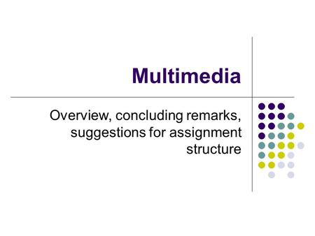 Multimedia Overview, concluding remarks, suggestions for assignment structure.