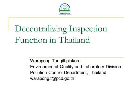 Decentralizing Inspection Function in Thailand Warapong Tungittiplakorn Environmental Quality and Laboratory Division Pollution Control Department, Thailand.