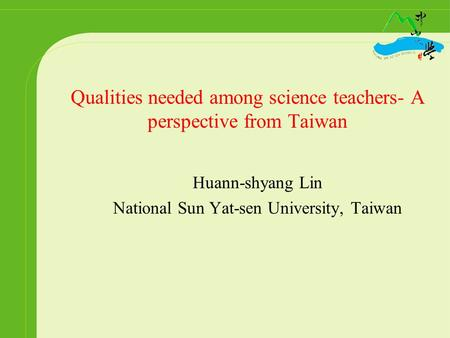 Qualities needed among science teachers- A perspective from Taiwan Huann-shyang Lin National Sun Yat-sen University, Taiwan.