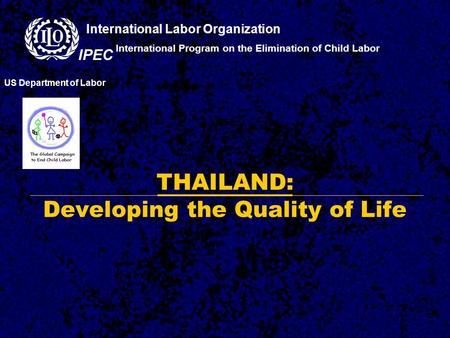 THAILAND: Developing the Quality of Life International Program on the Elimination of Child Labor US Department of Labor International Labor Organization.