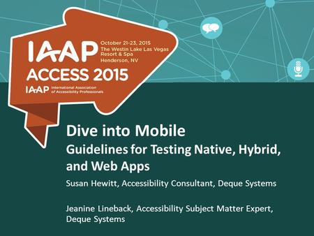 Dive into Mobile Guidelines for Testing Native, Hybrid, and Web Apps Susan Hewitt, Accessibility Consultant, Deque Systems Jeanine Lineback, Accessibility.