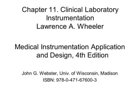 Chapter 11. Clinical Laboratory Instrumentation Lawrence A. Wheeler Medical Instrumentation Application and Design, 4th Edition John G. Webster, Univ.