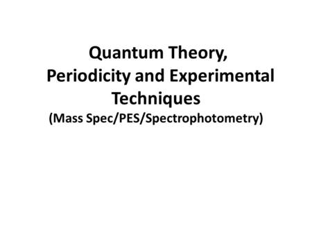 Quantum Theory, Periodicity and Experimental Techniques (Mass Spec/PES/Spectrophotometry)