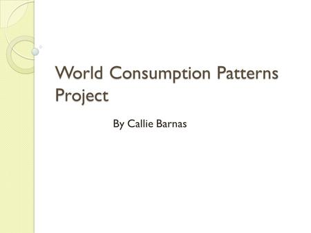 World Consumption Patterns Project By Callie Barnas.