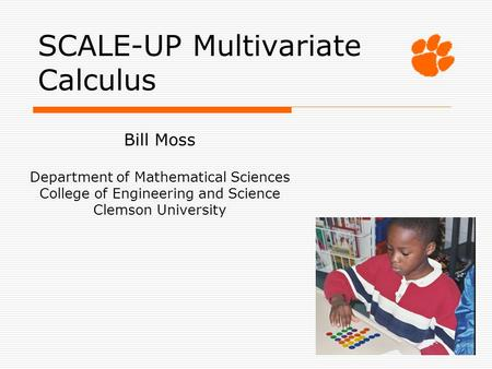 SCALE-UP Multivariate Calculus Bill Moss Department of Mathematical Sciences College of Engineering and Science Clemson University.