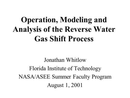 Operation, Modeling and Analysis of the Reverse Water Gas Shift Process Jonathan Whitlow Florida Institute of Technology NASA/ASEE Summer Faculty Program.