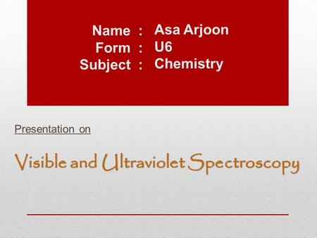 Asa Arjoon U6 Chemistry Presentation on Visible and Ultraviolet Spectroscopy Name : Form : Subject :