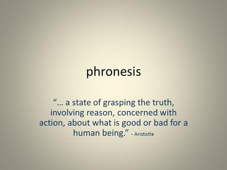 "Phronesis ""… a state of grasping the truth, involving reason, concerned with action, about what is good or bad for a human being."" - Aristotle."