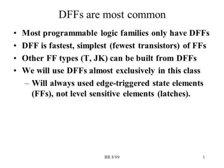 BR 8/991 DFFs are most common Most programmable logic families only have DFFs DFF is fastest, simplest (fewest transistors) of FFs Other FF types (T, JK)