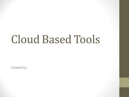 Cloud Based Tools Created by. Cloud Based Tools Presentation Collaboration Engagement Organization Others areas of your choice can be listed **List each.