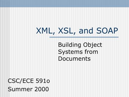 XML, XSL, and SOAP Building Object Systems from Documents CSC/ECE 591o Summer 2000.