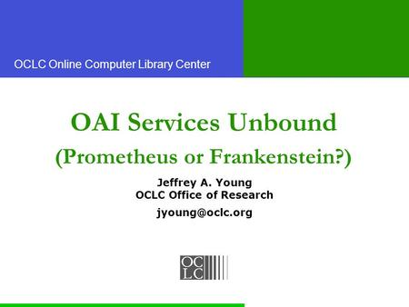 OCLC Online Computer Library Center OAI Services Unbound (Prometheus or Frankenstein?) Jeffrey A. Young OCLC Office of Research