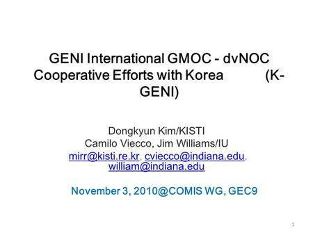 1 GENI International GMOC - dvNOC Cooperative Efforts with Korea (K- GENI) Dongkyun Kim/KISTI Camilo Viecco, Jim Williams/IU