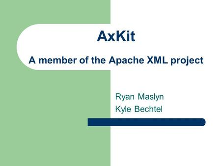AxKit A member of the Apache XML project Ryan Maslyn Kyle Bechtel.