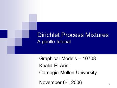 1 Dirichlet Process Mixtures A gentle tutorial Graphical Models – 10708 Khalid El-Arini Carnegie Mellon University November 6 th, 2006 TexPoint fonts used.