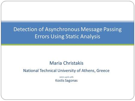Maria Christakis National Technical University of Athens, Greece Joint work with Kostis Sagonas Detection of Asynchronous Message Passing Errors Using.
