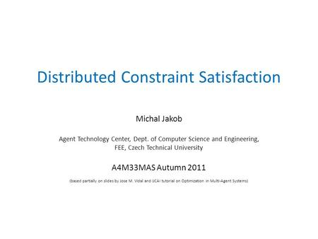 Distributed Constraint Satisfaction Michal Jakob Agent Technology Center, Dept. of Computer Science and Engineering, FEE, Czech Technical University A4M33MAS.