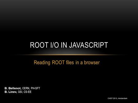 CHEP 2013, Amsterdam Reading ROOT files in a browser ROOT I/O IN JAVASCRIPT B. Bellenot, CERN, PH-SFT B. Linev, GSI, CS-EE.