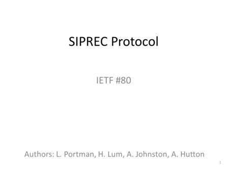 1 SIPREC Protocol IETF #80 Authors: L. Portman, H. Lum, A. Johnston, A. Hutton.