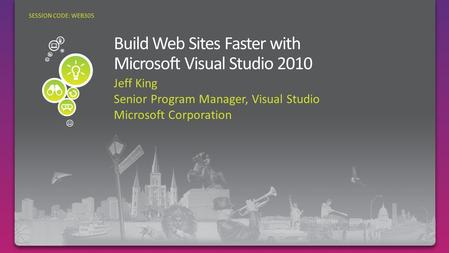 Jeff King Senior Program Manager, Visual Studio Microsoft Corporation SESSION CODE: WEB305.