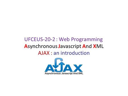 Asynchronous Javascript And XML AJAX : an introduction UFCEUS-20-2 : Web Programming.
