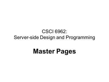 CSCI 6962: Server-side Design and Programming Master Pages.