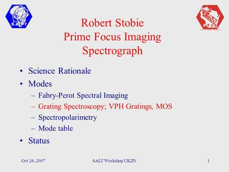 Oct 26, 2007SALT Workshop UKZN1 Robert Stobie Prime Focus Imaging Spectrograph Science Rationale Modes –Fabry-Perot Spectral Imaging –Grating Spectroscopy;
