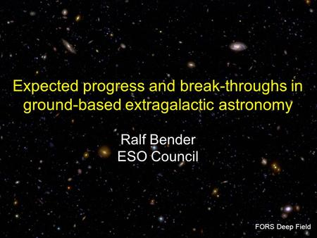 Expected progress and break-throughs in ground-based extragalactic astronomy Ralf Bender ESO Council FORS Deep Field.