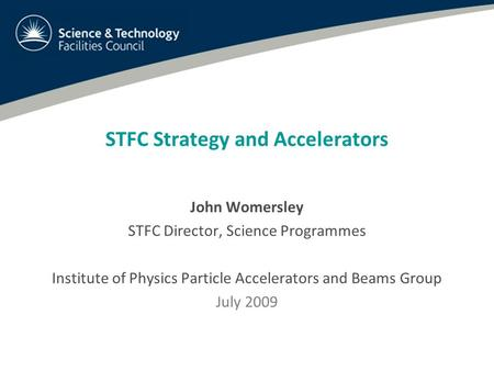 STFC Strategy and Accelerators John Womersley STFC Director, Science Programmes Institute of Physics Particle Accelerators and Beams Group July 2009.