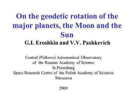 On the geodetic rotation of the major planets, the Moon and the Sun G.I. Eroshkin and V.V. Pashkevich Central (Pulkovo) Astronomical Observatory of the.