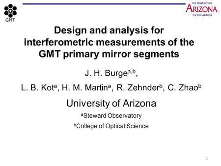 1 Design and analysis for interferometric measurements of the GMT primary mirror segments J. H. Burge a,b, L. B. Kot a, H. M. Martin a, R. Zehnder b, C.