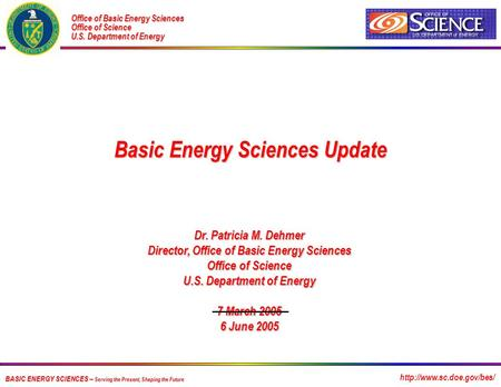 BASIC ENERGY SCIENCES -- Serving the Present, Shaping the Future Dr. Patricia M. Dehmer Director, Office of Basic Energy Sciences Office of Science U.S.