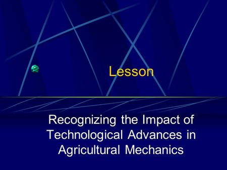 Lesson Recognizing the Impact of Technological Advances in Agricultural Mechanics.