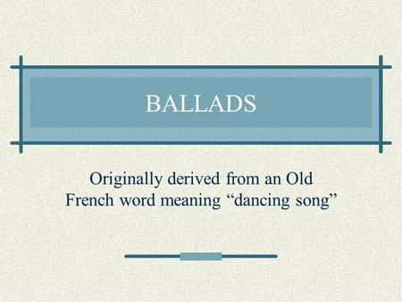 "BALLADS Originally derived from an Old French word meaning ""dancing song"""