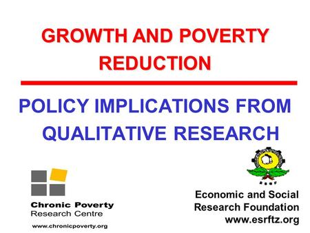 GROWTH AND POVERTY REDUCTION POLICY IMPLICATIONS FROM QUALITATIVE RESEARCH Economic and Social Research Foundation www.esrftz.org.