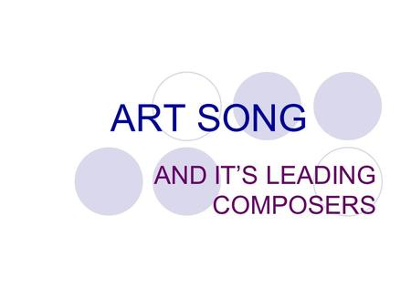 ART SONG AND IT'S LEADING COMPOSERS. ART SONG – IS A COMPOSITION FOR SOLO VOICE THAT COMBINES MELODY, POETRY, AND ACCOMPANIMENT INTO AN INTEGRATED FORM.