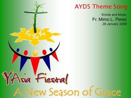 A New Season of Grace Words and Music Fr. Mimo L. Perez 28 January 2009 AYD5 Theme Song.