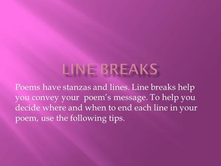 Poems have stanzas and lines. Line breaks help you convey your poem's message. To help you decide where and when to end each line in your poem, use the.