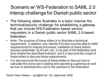 Scenario w/ WS-Federation to SAML 2.0 interop challenge for Danish public sector The following slides illustrates in a basic manner the technical/security.