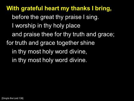 With grateful heart my thanks I bring, before the great thy praise I sing. I worship in thy holy place and praise thee for thy truth and grace; for truth.