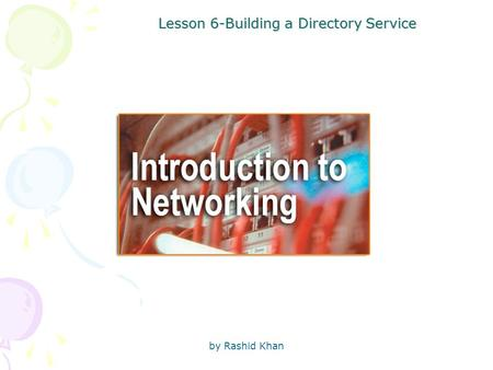 By Rashid Khan Lesson 6-Building a Directory Service.