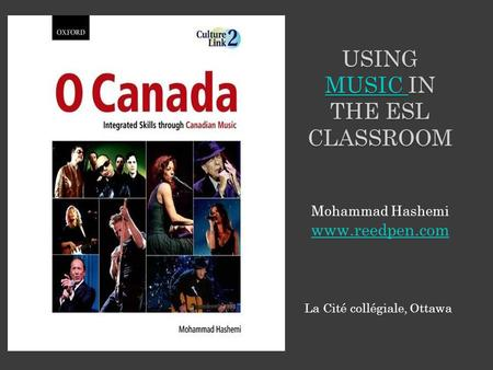 La Cité collégiale, Ottawa USING MUSIC IN THE ESL CLASSROOM MUSIC Mohammad Hashemi www.reedpen.com.
