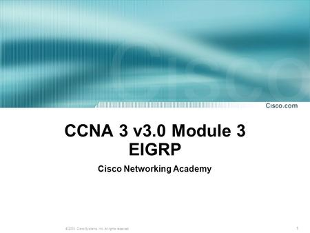 1 © 2003, Cisco Systems, Inc. All rights reserved. CCNA 3 v3.0 Module 3 EIGRP Cisco Networking Academy.