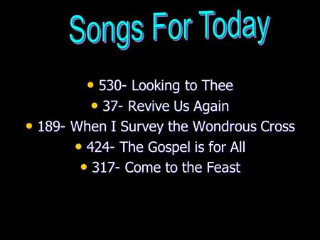 530- Looking to Thee 530- Looking to Thee 37- Revive Us Again 37- Revive Us Again 189- When I Survey the Wondrous Cross 189- When I Survey the Wondrous.