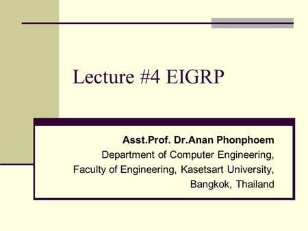 Lecture #4 EIGRP Asst.Prof. Dr.Anan Phonphoem Department of Computer Engineering, Faculty of Engineering, Kasetsart University, Bangkok, Thailand.